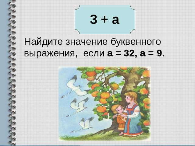 Найдите значение буквенного выражения, если а = 32, а = 9.