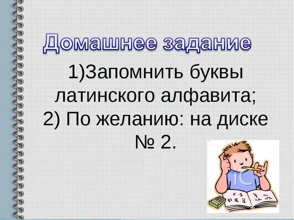 1)Запомнить буквы латинского алфавита; 2) По желанию: на диске № 2.