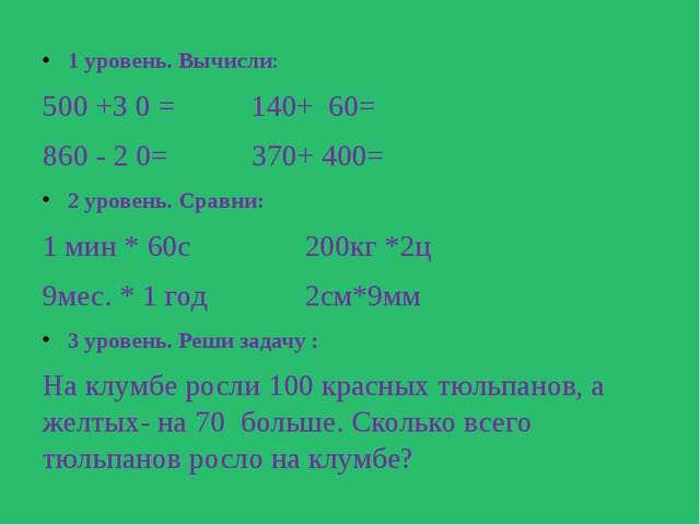 1 уровень. Вычисли: 500 +3 0 = 140+ 60= 860 - 2 0= 370+ 400= 2 уровень. Срав...