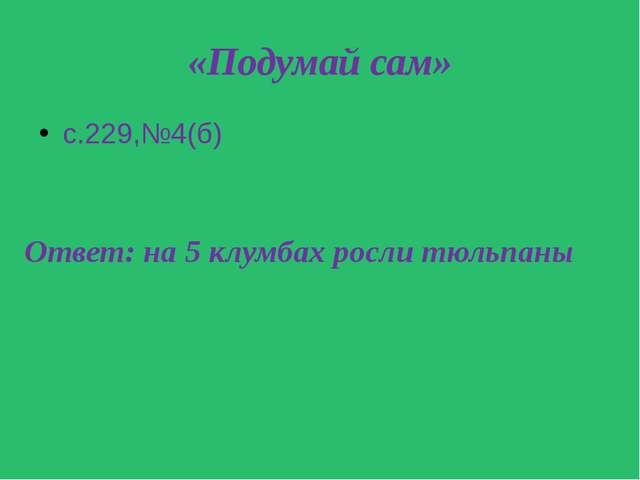 «Подумай сам» с.229,№4(б) Ответ: на 5 клумбах росли тюльпаны Ответ: на 5 клум...