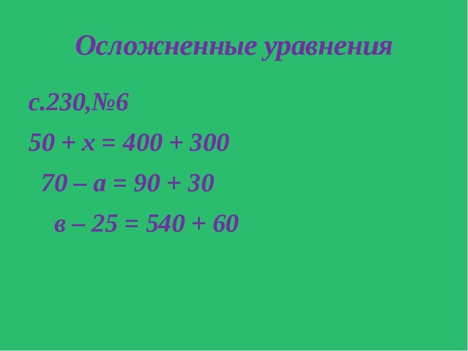 Осложненные уравнения с.230,№6 50 + х = 400 + 300 70 – а = 90 + 30 в – 25 = 5...
