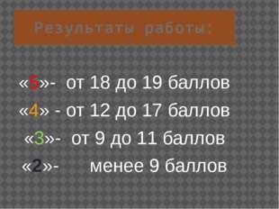 Результаты работы: «5»- от 18 до 19 баллов «4» - от 12 до 17 баллов «3»- от 9