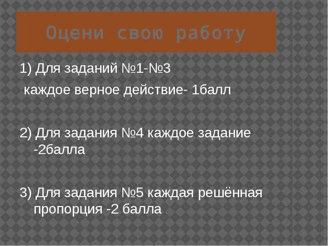 Оцени свою работу 1) Для заданий №1-№3 каждое верное действие- 1балл 2) Для з...
