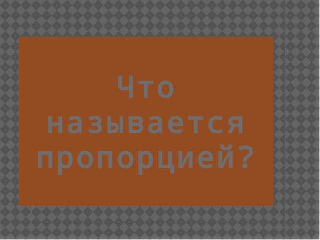Что называется пропорцией? Шокало Ольга Павловна МБОУ СОШ ЗАТО Видяево
