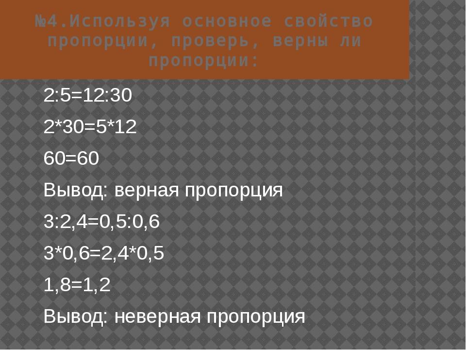 №4.Используя основное свойство пропорции, проверь, верны ли пропорции: 2:5=12...