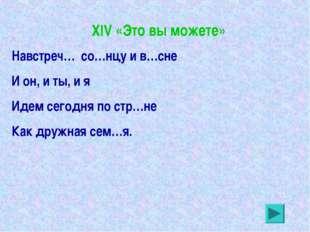 XIV «Это вы можете» Навстреч… со…нцу и в…сне И он, и ты, и я Идем сегодня по
