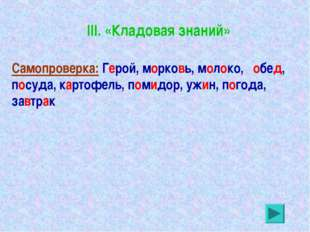III. «Кладовая знаний» Самопроверка: Герой, морковь, молоко, обед, посуда, ка