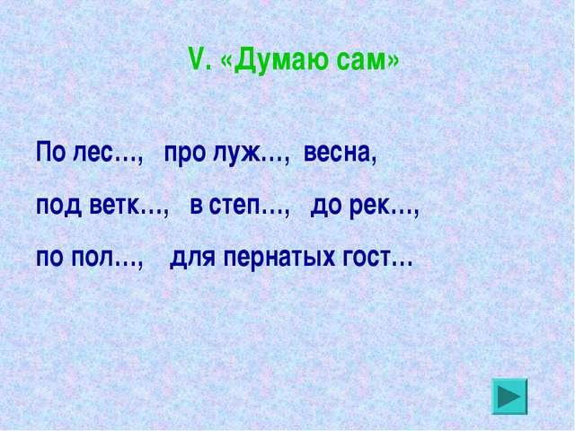 V. «Думаю сам» По лес…, про луж…, весна, под ветк…, в степ…, до рек…, по пол…...