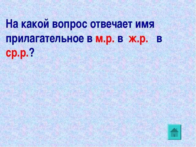 На какой вопрос отвечает имя прилагательное в м.р. в ж.р. в ср.р.?