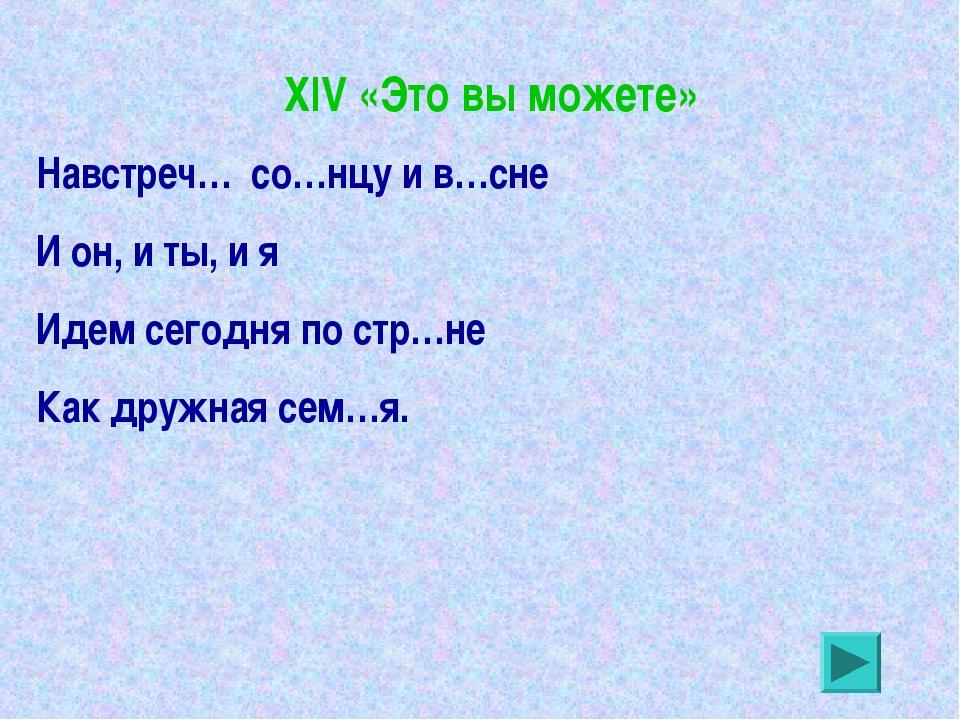 XIV «Это вы можете» Навстреч… со…нцу и в…сне И он, и ты, и я Идем сегодня по...