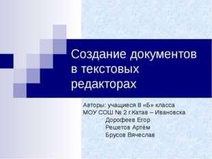 Создание документов в текстовых редакторах Авторы: учащиеся 8 «Б» класса МОУ
