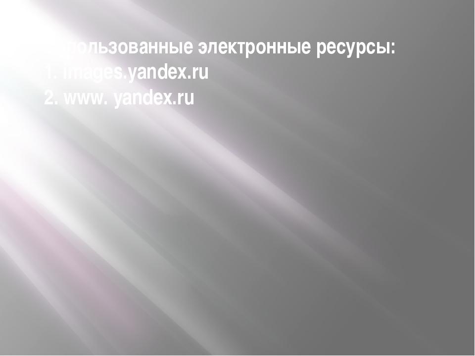 Использованные электронные ресурсы: 1. images.yandex.ru 2. www. yandex.ru