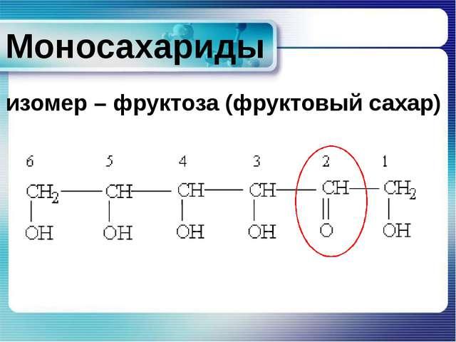 Моносахариды изомер – фруктоза (фруктовый сахар) Сарина Татьяна Васильевна