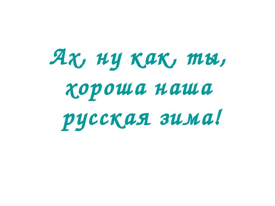Ах, ну как, ты, хороша наша русская зима!
