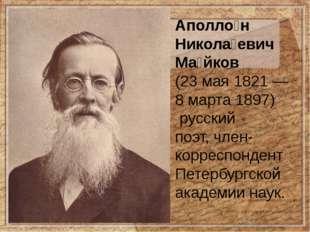 Аполло́н Никола́евич Ма́йков (23 мая 1821— 8 марта1897) русский поэт,чле