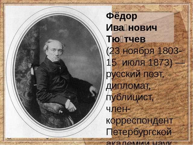 Фёдор Ива́нович Тю́тчев (23ноября1803-15июля1873)— русскийпоэт, дипл...