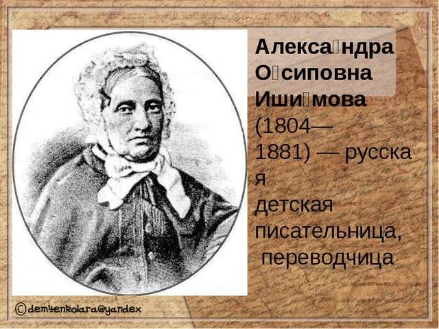 Алекса́ндра О́сиповна Иши́мова (1804—1881)—русская детская писательница,...