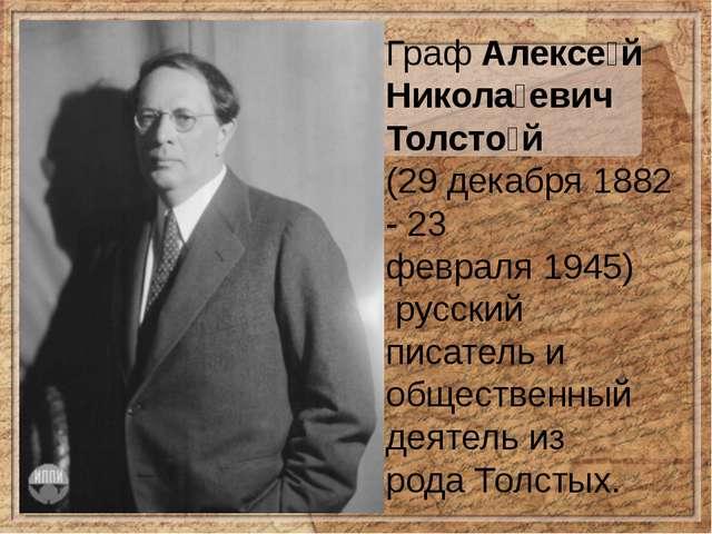 ГрафАлексе́й Никола́евич Толсто́й (29 декабря 1882 -23 февраля1945) русс...