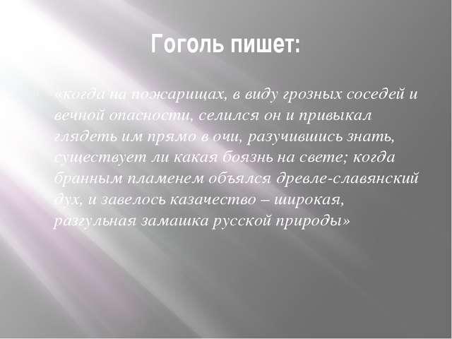 Гоголь пишет: «когда на пожарищах, в виду грозных соседей и вечной опасности,...
