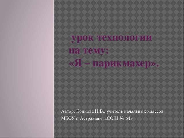 урок технологии на тему: «Я – парикмахер». Автор: Коннова Н.В., учитель нача...