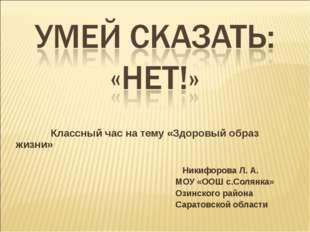 Классный час на тему «Здоровый образ жизни» Никифорова Л. А. МОУ «ООШ с.Соля