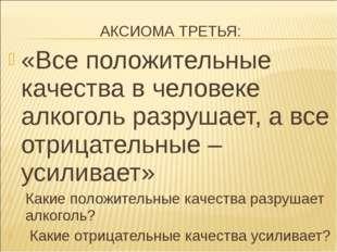 АКСИОМА ТРЕТЬЯ: «Все положительные качества в человеке алкоголь разрушает, а