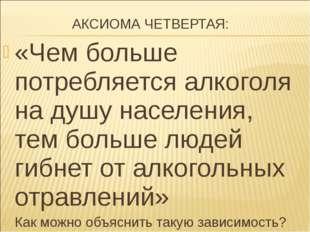 АКСИОМА ЧЕТВЕРТАЯ: «Чем больше потребляется алкоголя на душу населения, тем