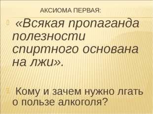 АКСИОМА ПЕРВАЯ: «Всякая пропаганда полезности спиртного основана на лжи». Ко