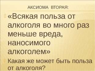 АКСИОМА ВТОРАЯ: «Всякая польза от алкоголя во много раз меньше вреда, наноси