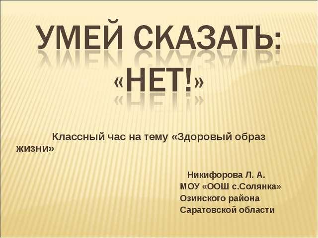 Классный час на тему «Здоровый образ жизни» Никифорова Л. А. МОУ «ООШ с.Соля...