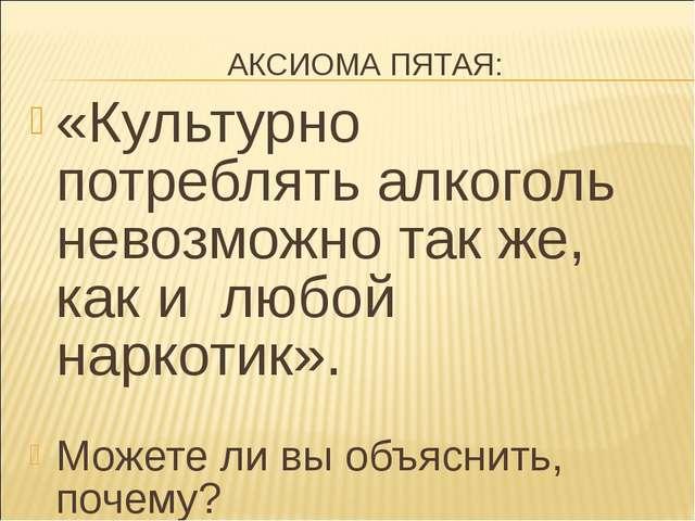 АКСИОМА ПЯТАЯ: «Культурно потреблять алкоголь невозможно так же, как и любой...