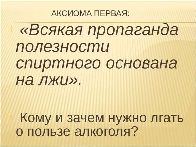 АКСИОМА ПЕРВАЯ: «Всякая пропаганда полезности спиртного основана на лжи». Ко...