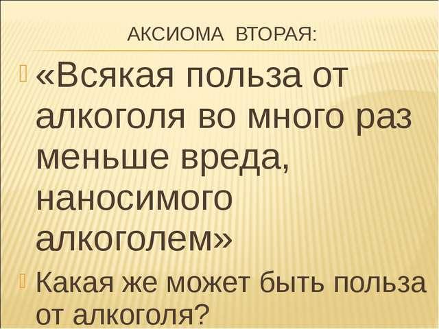 АКСИОМА ВТОРАЯ: «Всякая польза от алкоголя во много раз меньше вреда, наноси...