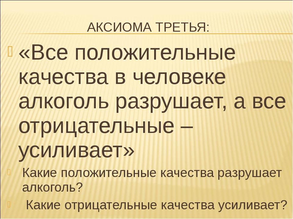 АКСИОМА ТРЕТЬЯ: «Все положительные качества в человеке алкоголь разрушает, а...