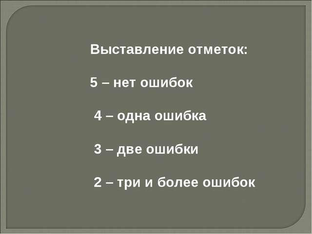 Выставление отметок: 5 – нет ошибок 4 – одна ошибка 3 – две ошибки 2 – три и...