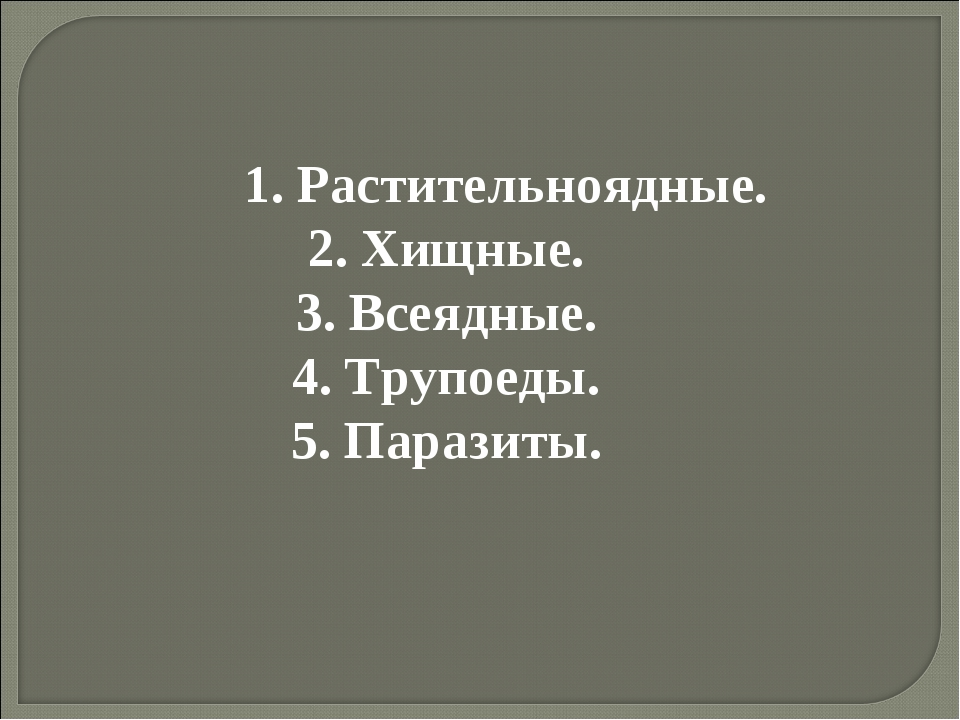 1. Растительноядные. 2. Хищные. 3. Всеядные. 4. Трупоеды. 5. Паразиты.