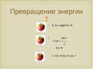 Превращение энергии 1. Еп =mgh Ek =0   mv2 2. Ek= —— 2 Eп =0 3.