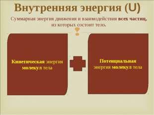 Внутренняя энергия (U) Кинетическая энергия молекул тела Потенциальная энерги
