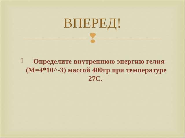 ВПЕРЕД! Определите внутреннюю энергию гелия (М=4*10^-3) массой 400гр при темп...