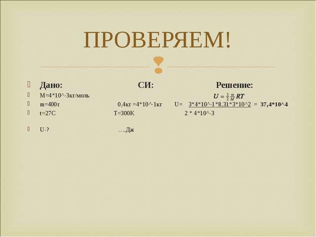 ПРОВЕРЯЕМ! Дано: СИ: Решение: М=4*10^-3кг/моль m=400г 0,4кг =4*10^-1кг U= 3*4...