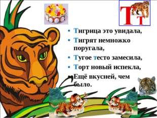 Тигрица это увидала, Тигрят немножко поругала, Тугое тесто замесила, Торт нов