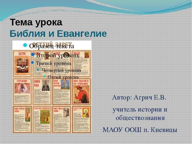 Тема урока Библия и Евангелие Автор: Агрич Е.В. учитель истории и обществозна...