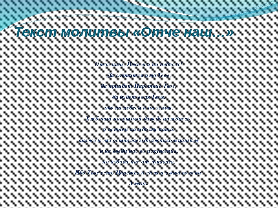 Текст молитвы «Отче наш…» Отче наш, Иже еси на небесех! Да святится имя Твое,...