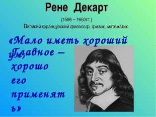 Рене Декарт (1596 – 1650гг.) Великий французский философ, физик, математик. «
