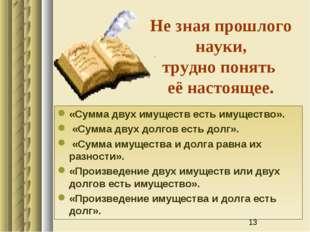 Не зная прошлого науки, трудно понять её настоящее. «Сумма двух имуществ есть