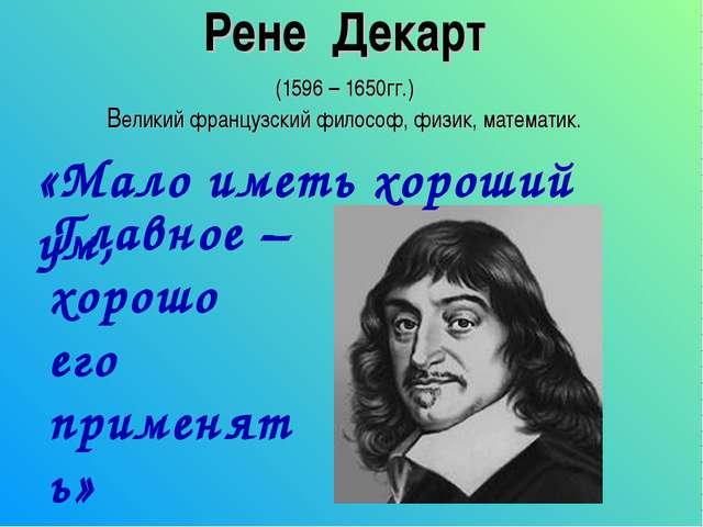 Рене Декарт (1596 – 1650гг.) Великий французский философ, физик, математик. «...