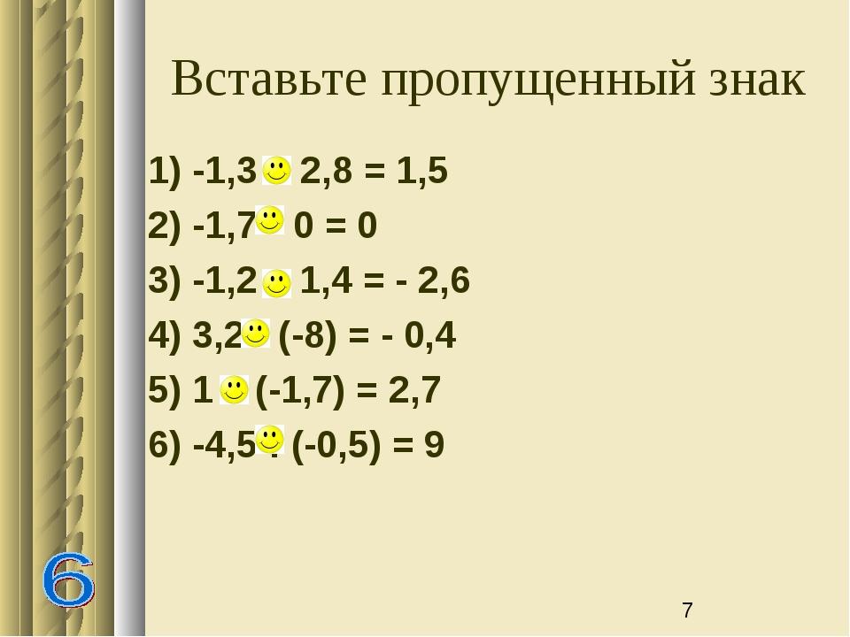 Вставьте пропущенный знак 1) -1,3 + 2,8 = 1,5 2) -1,7 * 0 = 0 3) -1,2 – 1,4 =...