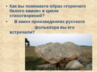 Как вы понимаете образ «горючего белого камня» в цикле стихотворений? В каких