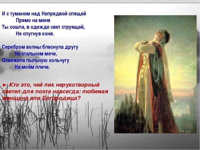 И с туманом над Непрядвой спящей Прямо на меня Ты сошла, в одежде свет струящ...