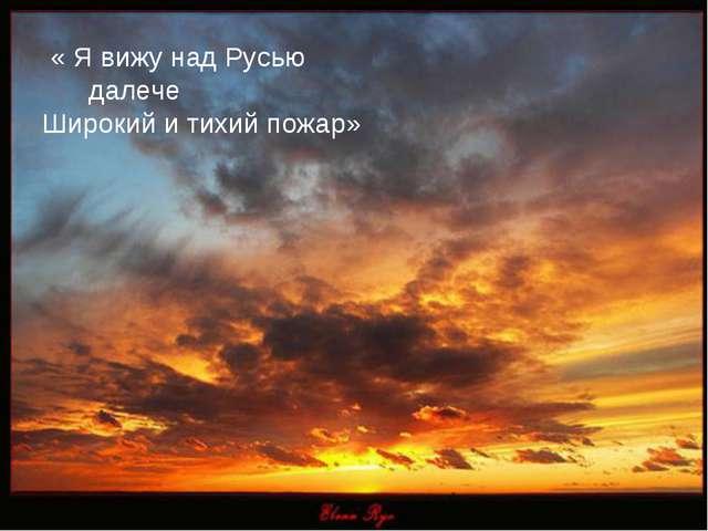 « Я вижу над Русью далече Широкий и тихий пожар»